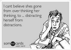 I cant believe shes gone from over thinking her thinking, to ... distracting herself from distractions.