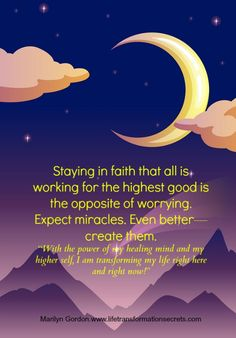 "Staying in faith that all is working for the highest good is the opposite of worrying. Expect miracles. Even better—create them.  ""With the power of my healing mind and my higher self, I am transforming my life right here and right now!"" Marilyn Gordon.www.lifetransformationsecrets.com"