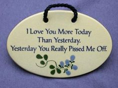 6 in x 4 in I love you more today than yesterday. yesterday you really pissed me off. $15.99