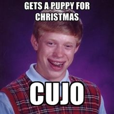 Bad Luck Brian meme poster. Anybody whose seen the movie or read the book will get this one.