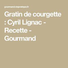 Gratin de courgette : Cyril Lignac - Recette - Gourmand