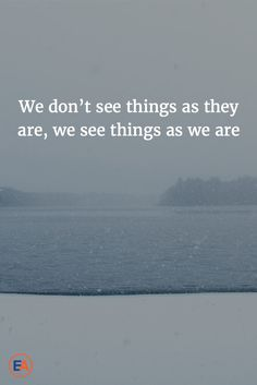 We don't see things as they are, we see things as we are