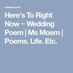 Here's To Right Now ~ Wedding Poem | Ms Moem | Poems. Life. Etc.