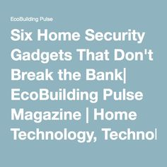 Six Home Security Gadgets That Don't Break the Bank| EcoBuilding Pulse Magazine | Home Technology, Technology, Green Technology, Mobile Technology, Products