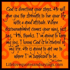 """God is directing your steps. He will give you the strength to live your life with a good attitude. When discouragement comes your way, just say, """"No, thanks. I'm going to keep my joy. I know God is in control of my life. He is going to get me to where I'm supposed to be. ~Joel Osteen"""