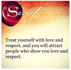 The Secret - Law of Attraction ... Treat yourself with love and respect, and you will attract people who show you love and respect