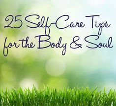 25 Self-Care Tips for the Body & Soul | Stop Over-Thinking; Accept What Is. Stop Pushing; Stop Comparing Yourself to Others; Cherish Your Friends...