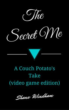 The Secret Me: A Couch Potato's Take (video game edition) by Shane Windham
