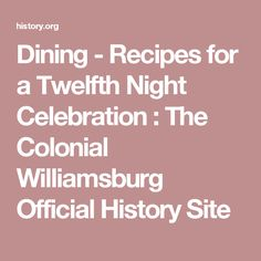Dining - Recipes for a Twelfth Night Celebration : The Colonial Williamsburg Official History Site