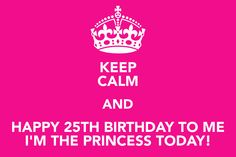 KEEP CALM AND HAPPY 25TH BIRTHDAY TO ME SEPT 7TH I'LL THE PRINCESS ON THAT DAY!