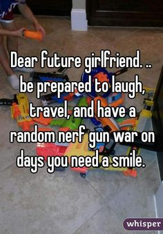 """""""Dear future girlfriend. .. be prepared to laugh, travel, and have a random nerf gun war on days you need a smile. """""""