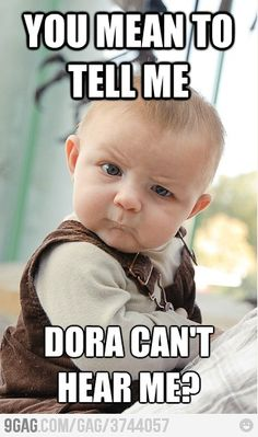 You mean to tell me Dora can't hear me?