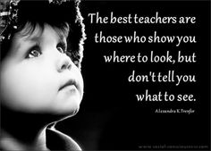 """The best teachers are those who show you where to look, but don't tell you what to see."""