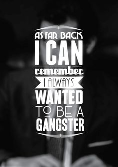 As far as I can remember I always wanted to be a gangster