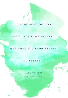 Do the best you can then do better....