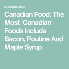 Canadian Food: The Most 'Canadian' Foods Include Bacon, Poutine And Maple Syrup