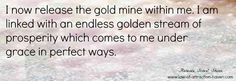 I now release the gold mine within me. I am linked with an endless golden stream of prosperity which comes to me under grace in perfect ways.