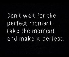 """Don't wait for the perfect moment …"" ~ anon 