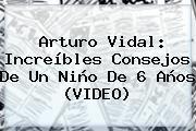 http://tecnoautos.com/wp-content/uploads/imagenes/tendencias/thumbs/arturo-vidal-increibles-consejos-de-un-nino-de-6-anos-video.jpg Arturo Vidal. Arturo Vidal: increíbles consejos de un niño de 6 años (VIDEO), Enlaces, Imágenes, Videos y Tweets - http://tecnoautos.com/actualidad/arturo-vidal-arturo-vidal-increibles-consejos-de-un-nino-de-6-anos-video/