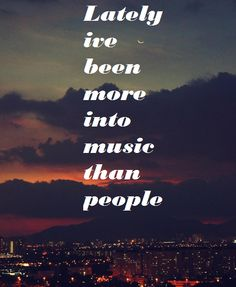 Lately, I've been more into music than people