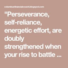 """Perseverance, self-reliance, energetic effort, are doubly strengthened when your rise to battle again."" — Author Unknown"