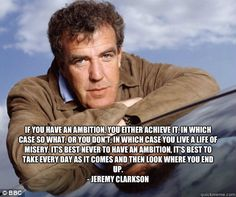 If you have an ambition, you either achieve it, in which case so what, or you don't, in which case you live a life of misery. It's best never to have an ambition, it's best to take every day as it comes and then look where you end up.- Jeremy Clarkson