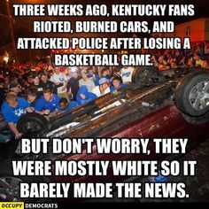 So, we have'white riots'(because we lost the game), and'black riots'(because we're losing our lives). Guess which riots national and mainstream media choose to demonize?  AsOccupy Democratsstate in their meme below, violent and destructive sports riots barely make the news.    Meme Sums Up Embarrassing Riot Coverage On Mainstream Media