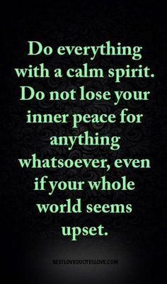 Do everything with a calm spirit. Do not lose your inner peace for anything whatsoever, even if your whole world seems upset. Do everything with a calm spirit. Do not lose your inner peace for anything whatsoever, even if your whole world seems upset. Wisdom Quotes, Quotes To Live By, Me Quotes, Motivational Quotes, Inspirational Quotes, Spirit Quotes, Quotes On Drama, Peace Quotes, Change Quotes