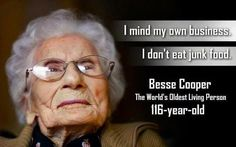 """I mind my own business.  I don't eat junk food.""  --Besse Cooper, the world's oldest living person, 116 years"
