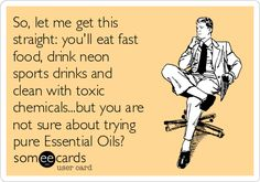 So, let me get this straight: you'll eat fast food, drink neon sports drinks and clean with toxic chemicals...but you are not sure about trying pure Essential Oils?