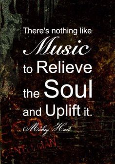 Music uplifts the soul
