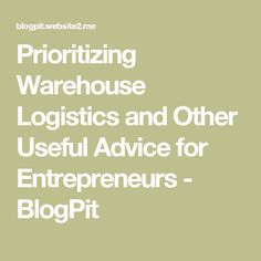 Prioritizing Warehouse Logistics and Other Useful Advice for Entrepreneurs