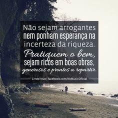 """""""Não sejam arrogantes nem ponham esperança na incerteza da riqueza. Pratiquem o bem, sejam ricos em boas obras, generosos e prontos a repartir."""" { Cristo Vivo Vinicius Zulato }"""