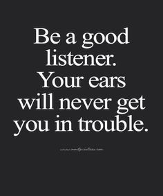 Be a good listener. Your ears will never get you in trouble.