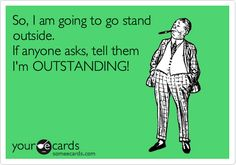 So, I am going to go stand outside. If anyone asks, tell them I'm OUTSTANDING!
