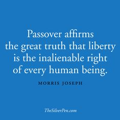 Passover affirms the great truth that liberty is the inalienable right of every human being.