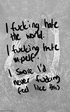 I fucking hate the world. I fucking hate people. I swore I'd never fucking feel like this.