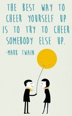 The best way to cheer yourself up, is to try to cheer somebody else up!
