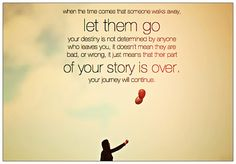 When the time comes that someone walks away, let them go your destiny is not determined by anyone who leaves you, it doesn't mean they are  bad, or wrong, it just means that their part of your story is over. Your journey will continue.