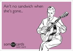 Aint no sandwich when she's gone ...  #ecard #humor For more quotes and jokes, check out my FB page:  https://www.facebook.com/ChanceofSarcasm