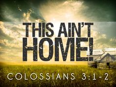 Colossians 3:1-2 ~ Heaven is our home...