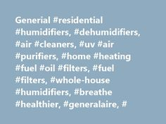Generial #residential #humidifiers, #dehumidifiers, #air #cleaners, #uv #air #purifiers, #home #heating #fuel #oil #filters, #fuel #filters, #whole-house #humidifiers, #breathe #healthier, #generalaire, # http://earnings.nef2.com/generial-residential-humidifiers-dehumidifiers-air-cleaners-uv-air-purifiers-home-heating-fuel-oil-filters-fuel-filters-whole-house-humidifiers-breathe-healthier-generalair/  # Founded in 1936, General Filters professional experience spans three generations…