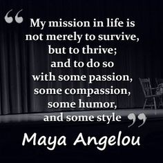 My mission in life is not merely to survive, but to thrive; and to do so with some passion, some compassion, some humore and some style. Maya Angelou