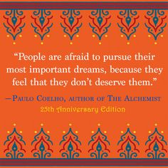 """""""People are afraid to pursue their most important dreams, because they feel they don't deserve them."""" — Paulo Coelho"""