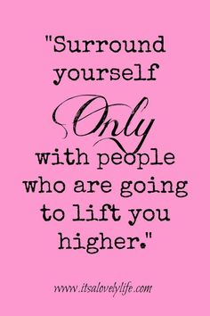 Surround Yourself With People Who Lift You Higher