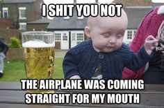 i shit you not the airplane was coming straight for my mouth - drunk baby