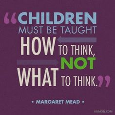 """Children must be taught how to think... New circumstances occur constantly and every eventuality cannot be covered, they have to know how to make decisions and how to research options. It can start as simple as holding out two vegetables and praising them for choosing the """"right"""" one, then ask them how they came to their choice. There is no wrong answer so they learn confidence."""