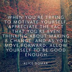 When you're trying to motivate yourself, appreciate the fact that you're even thinking about making a change. And as you move forward, allow yourself to be good enough. — Alice Domar