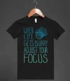 When Life Gets Blurry Adjust Your Focus. Photography tshirt quote. <3