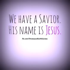 We have a Savior. His name is JESUS.
